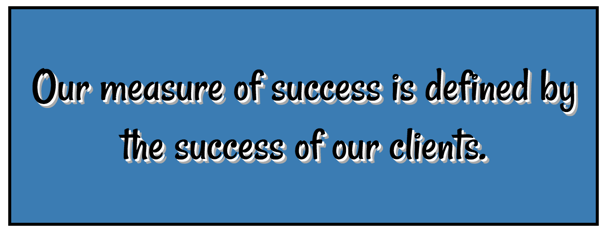 Our measure of success is defined by the success of our clients.